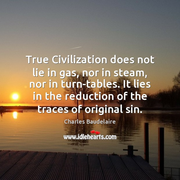 True Civilization does not lie in gas, nor in steam, nor in Charles Baudelaire Picture Quote
