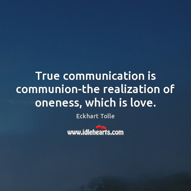 True communication is communion-the realization of oneness, which is love. Image