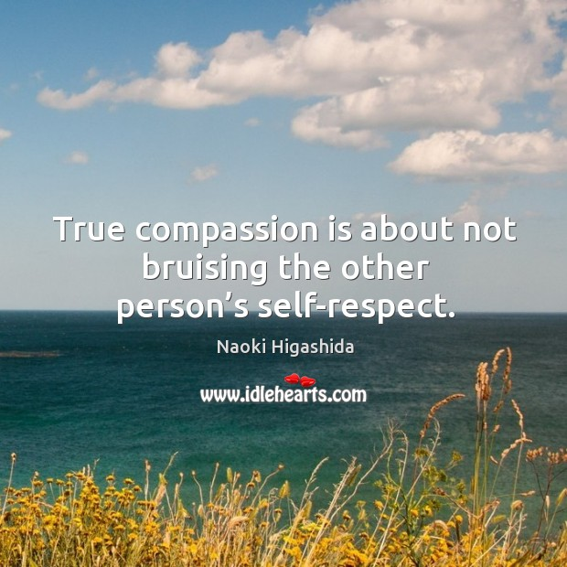 True compassion is about not bruising the other person's self-respect. Image