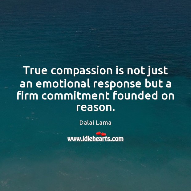 True compassion is not just an emotional response but a firm commitment founded on reason. Image