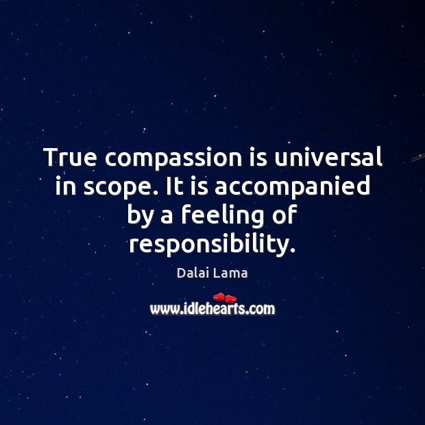 True compassion is universal in scope. It is accompanied by a feeling of responsibility. Image