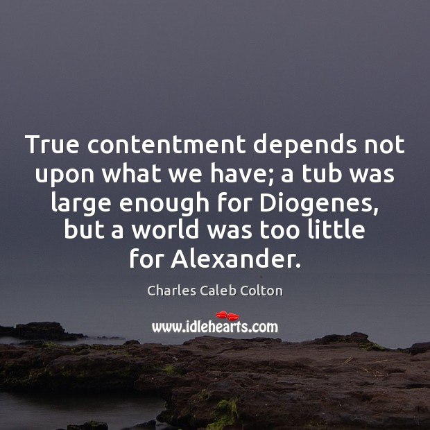 True contentment depends not upon what we have; a tub was large Image