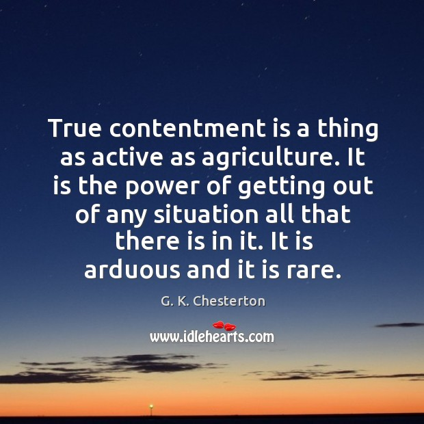 True contentment is a thing as active as agriculture. G. K. Chesterton Picture Quote