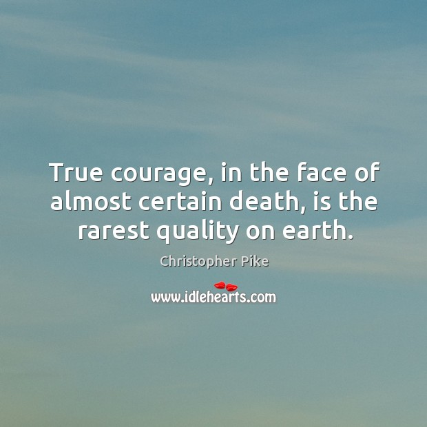 True courage, in the face of almost certain death, is the rarest quality on earth. Christopher Pike Picture Quote