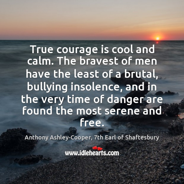 Image, True courage is cool and calm. The bravest of men have the