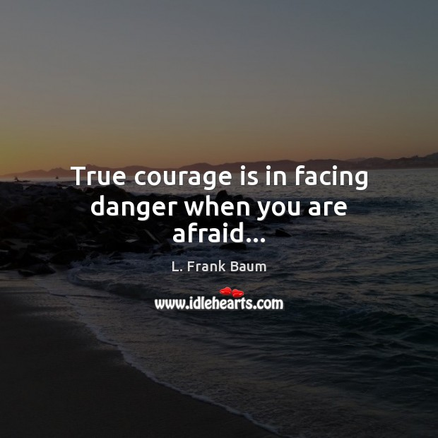 True courage is in facing danger when you are afraid… Image