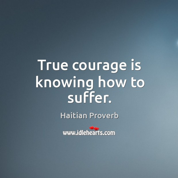 True courage is knowing how to suffer. Haitian Proverbs Image