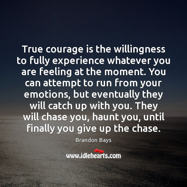 Image, True courage is the willingness to fully experience whatever you are feeling