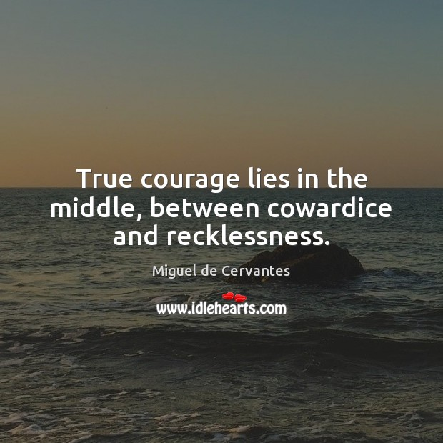 True courage lies in the middle, between cowardice and recklessness. Miguel de Cervantes Picture Quote