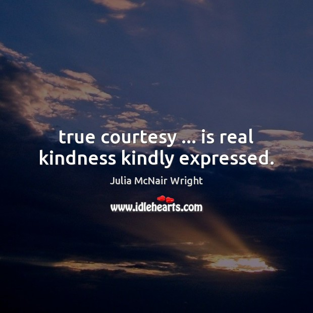 True courtesy … is real kindness kindly expressed. Image