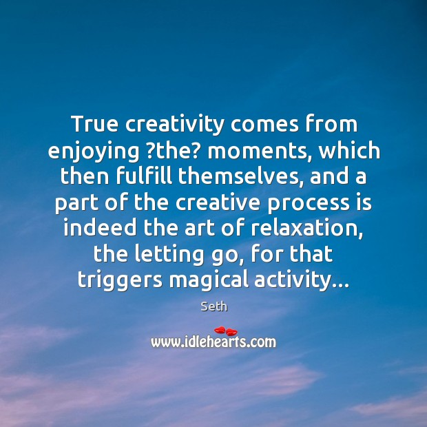 True creativity comes from enjoying ?the? moments, which then fulfill themselves, and Seth Picture Quote