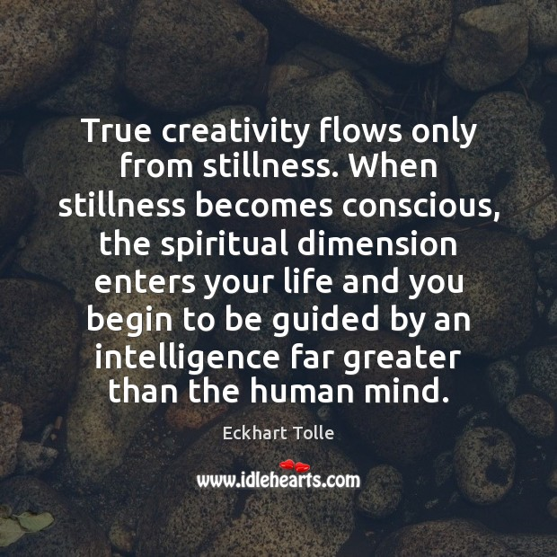 True creativity flows only from stillness. When stillness becomes conscious, the spiritual Eckhart Tolle Picture Quote
