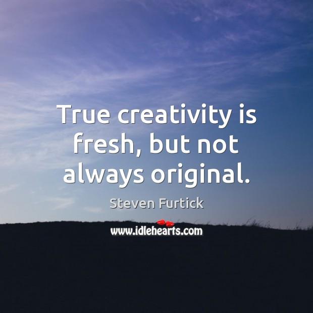 True creativity is fresh, but not always original. Steven Furtick Picture Quote