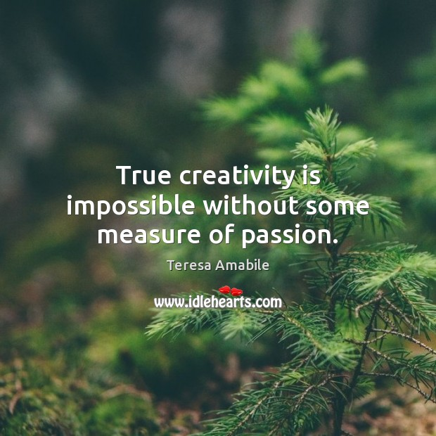 True creativity is impossible without some measure of passion. Image
