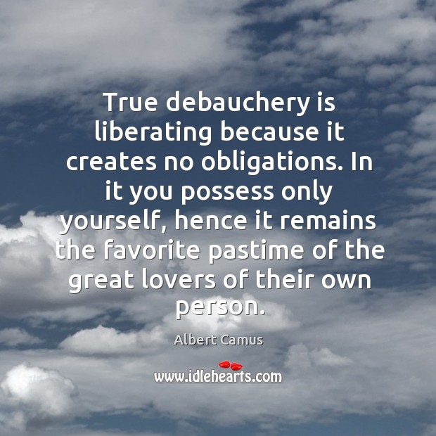 Image, True debauchery is liberating because it creates no obligations. In it you