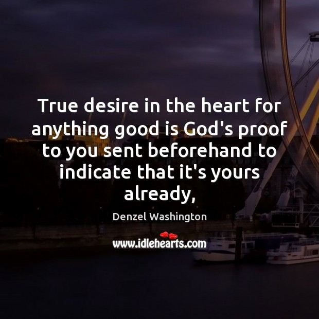 True desire in the heart for anything good is God's proof to Denzel Washington Picture Quote