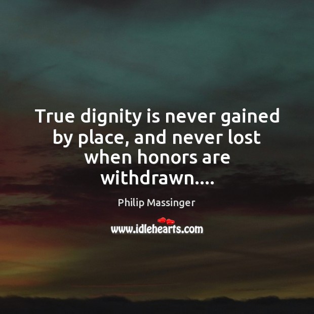 True dignity is never gained by place, and never lost when honors are withdrawn…. Dignity Quotes Image