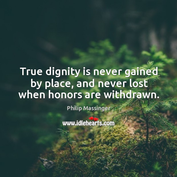 True dignity is never gained by place, and never lost when honors are withdrawn. Dignity Quotes Image