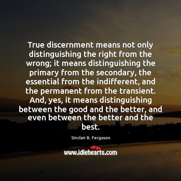 True discernment means not only distinguishing the right from the wrong; it Sinclair B. Ferguson Picture Quote