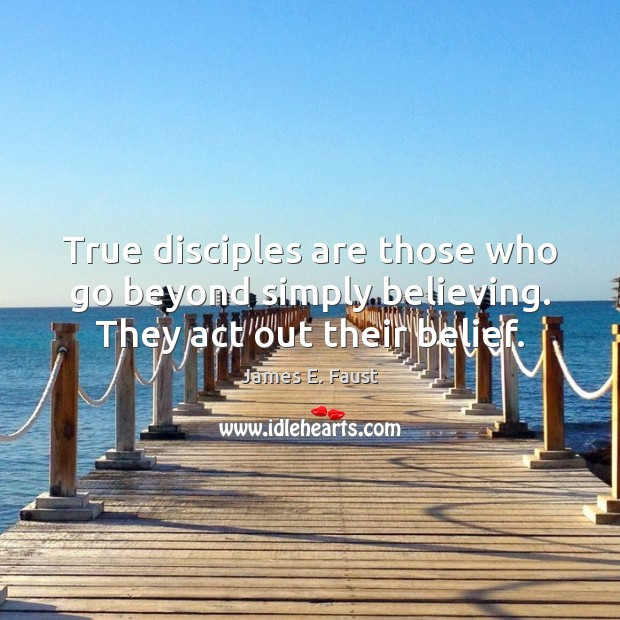 True disciples are those who go beyond simply believing. They act out their belief. James E. Faust Picture Quote