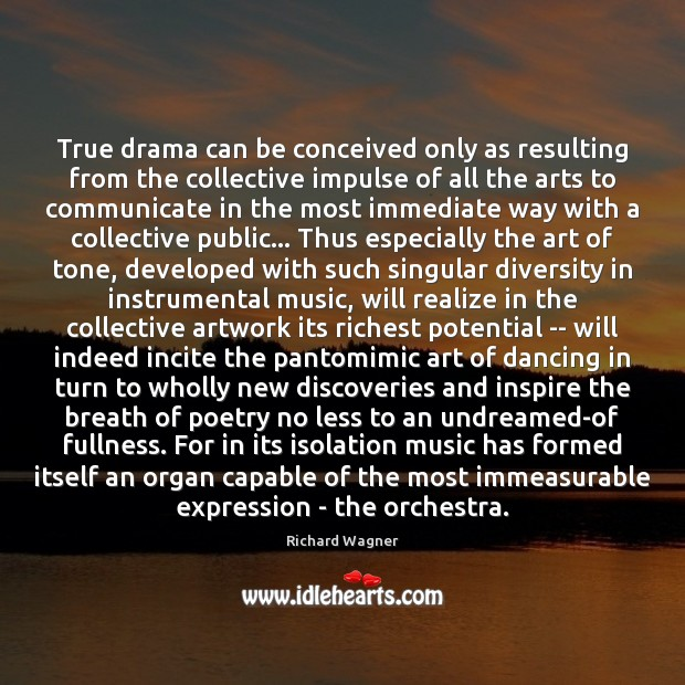 True drama can be conceived only as resulting from the collective impulse Richard Wagner Picture Quote