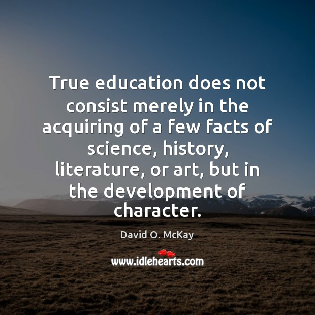 True education does not consist merely in the acquiring of a few David O. McKay Picture Quote