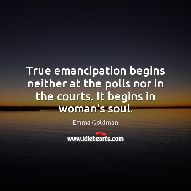 True emancipation begins neither at the polls nor in the courts. It Emma Goldman Picture Quote