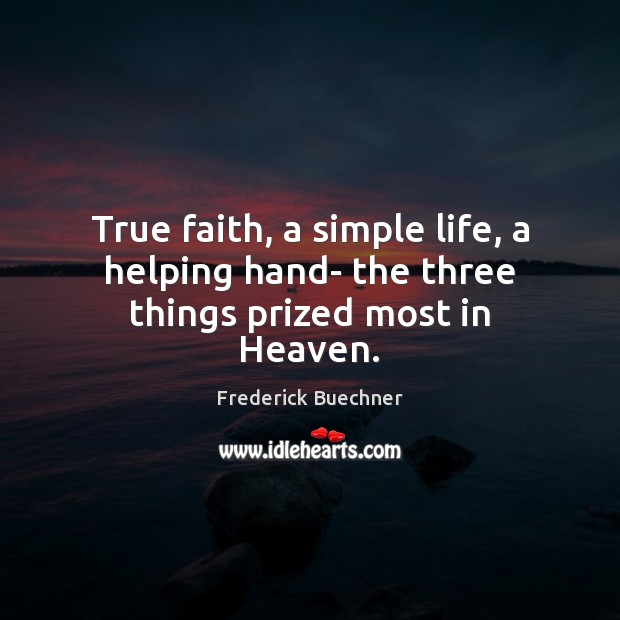 True faith, a simple life, a helping hand- the three things prized most in Heaven. Image