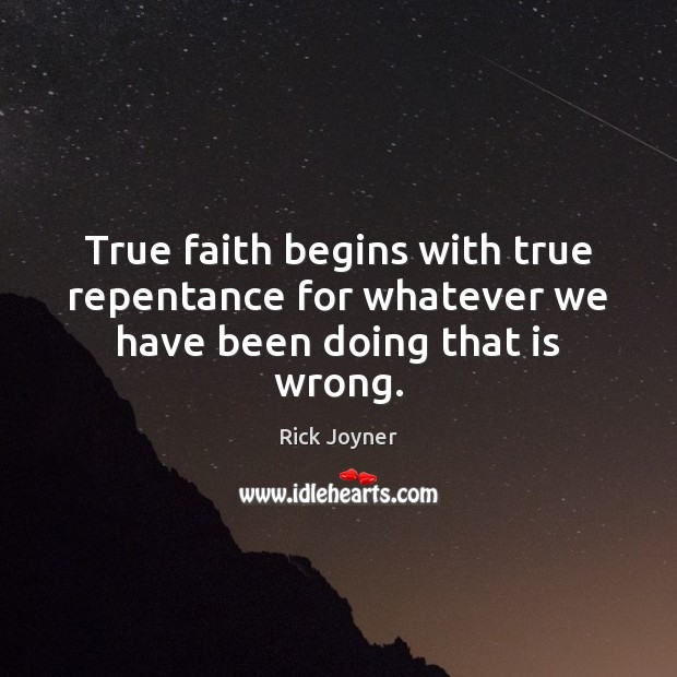 True faith begins with true repentance for whatever we have been doing that is wrong. Rick Joyner Picture Quote