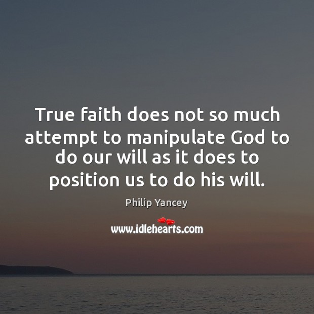 True faith does not so much attempt to manipulate God to do Philip Yancey Picture Quote