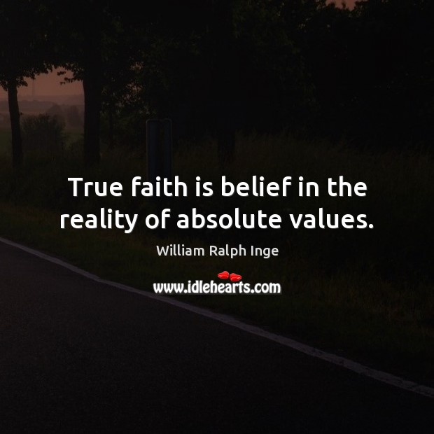 True faith is belief in the reality of absolute values. Image