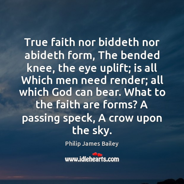 True faith nor biddeth nor abideth form, The bended knee, the eye Philip James Bailey Picture Quote