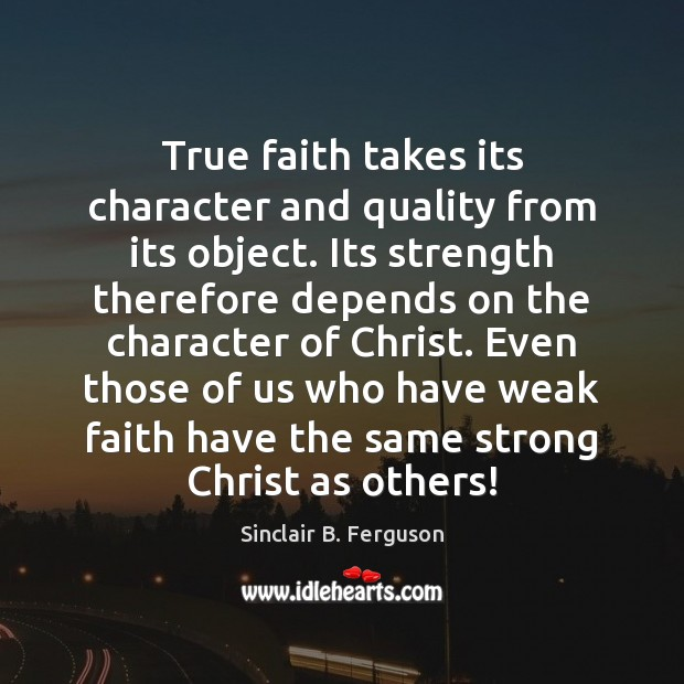 True faith takes its character and quality from its object. Its strength Sinclair B. Ferguson Picture Quote
