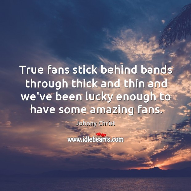 True fans stick behind bands through thick and thin and we've been Image
