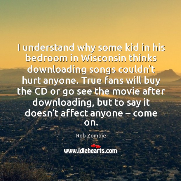 True fans will buy the cd or go see the movie after downloading, but to say it doesn't affect anyone – come on. Image