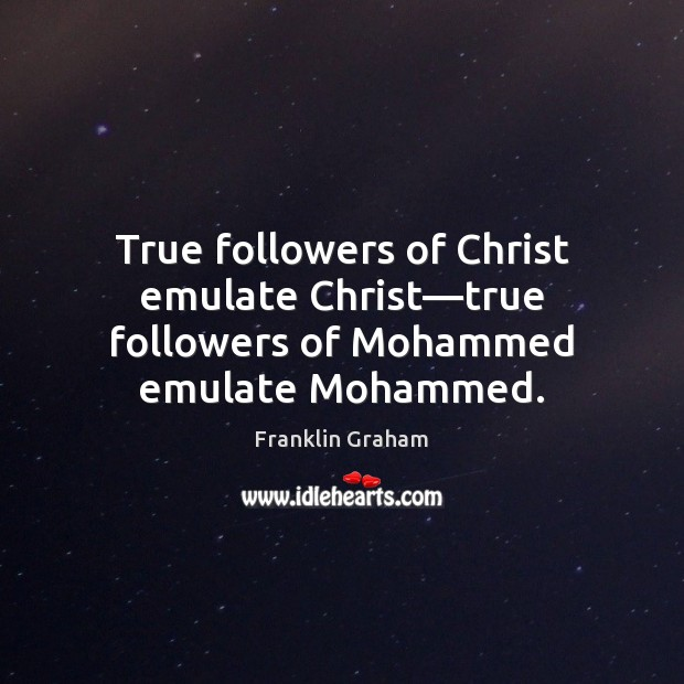 True followers of Christ emulate Christ—true followers of Mohammed emulate Mohammed. Franklin Graham Picture Quote