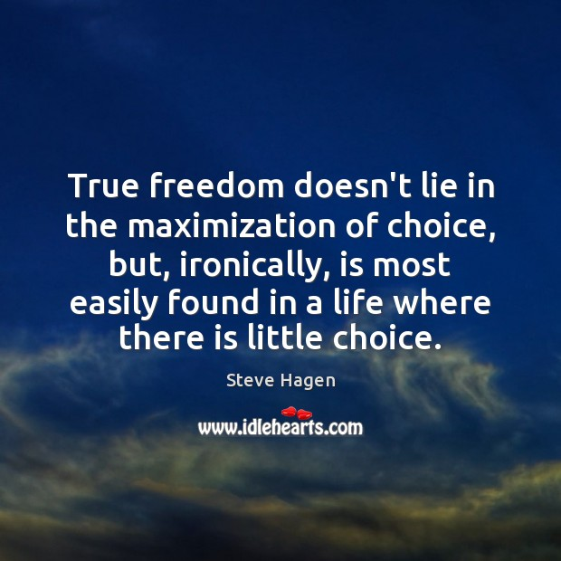 True freedom doesn't lie in the maximization of choice, but, ironically, is Steve Hagen Picture Quote
