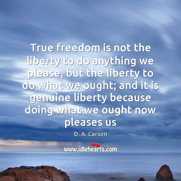 True freedom is not the liberty to do anything we please, but Image
