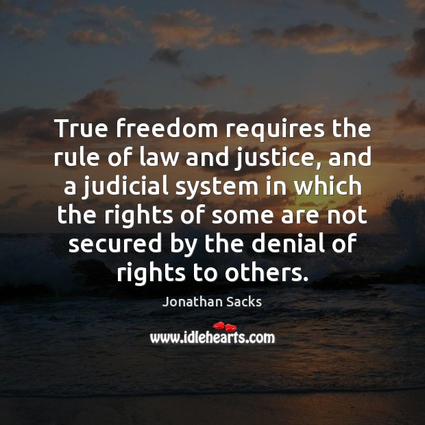 True freedom requires the rule of law and justice, and a judicial Jonathan Sacks Picture Quote