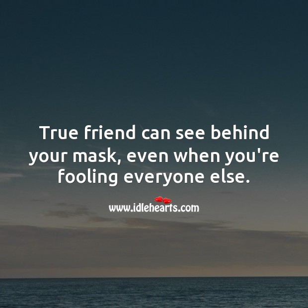 True friend can see behind your mask, even when you're fooling everyone else. True Friends Quotes Image