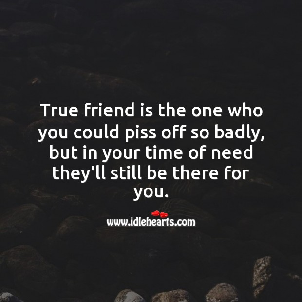 Image, True friend is the one who you could piss off so badly, but they stay around.