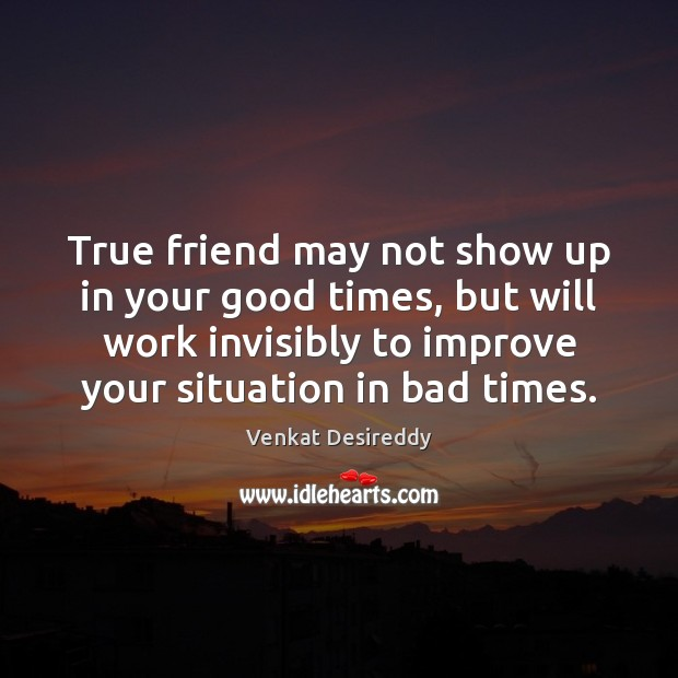 True friend may not show up in your good times. Image