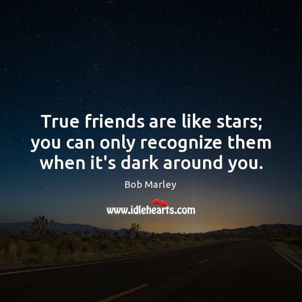Image, True friends are like stars; you can only recognize them when it's dark around you.