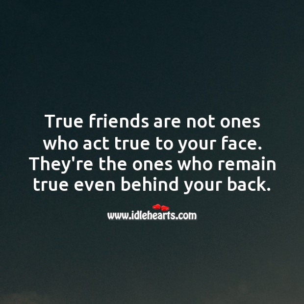 Image, True friends are not ones who act true to your face.