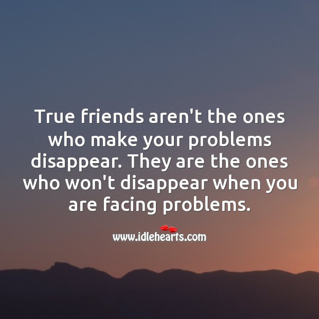 Image, True friends aren't the ones who make your problems disappear.