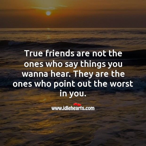 Image, True friends are not the ones who say things you wanna hear.