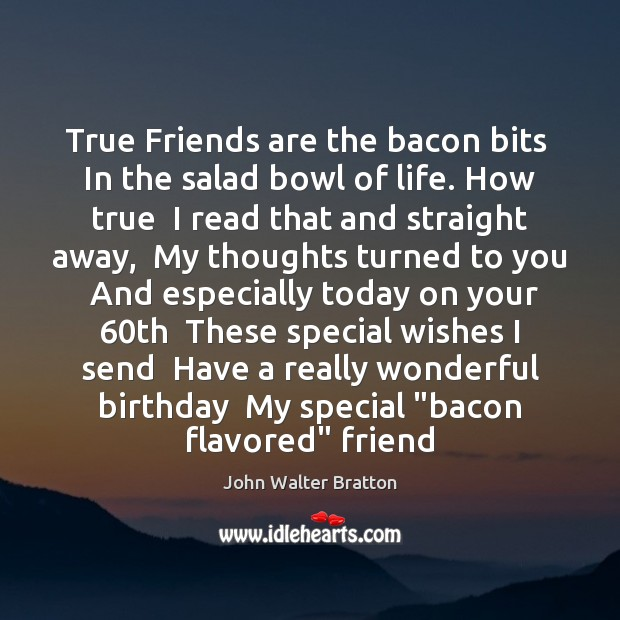 True Friends are the bacon bits  In the salad bowl of life. John Walter Bratton Picture Quote