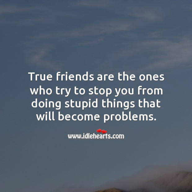 Image, True friends are the ones who try to stop you from doing stupid things.