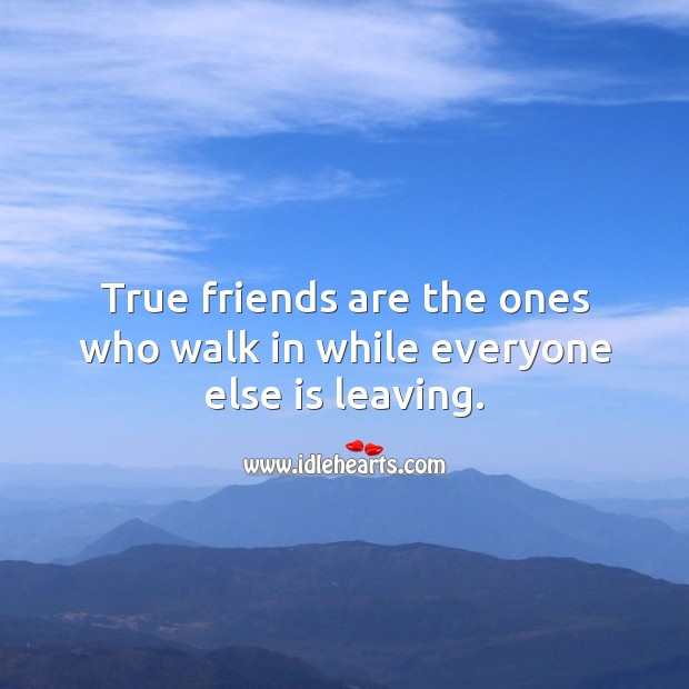 Image, True friends are the ones who walk in while everyone else is leaving.
