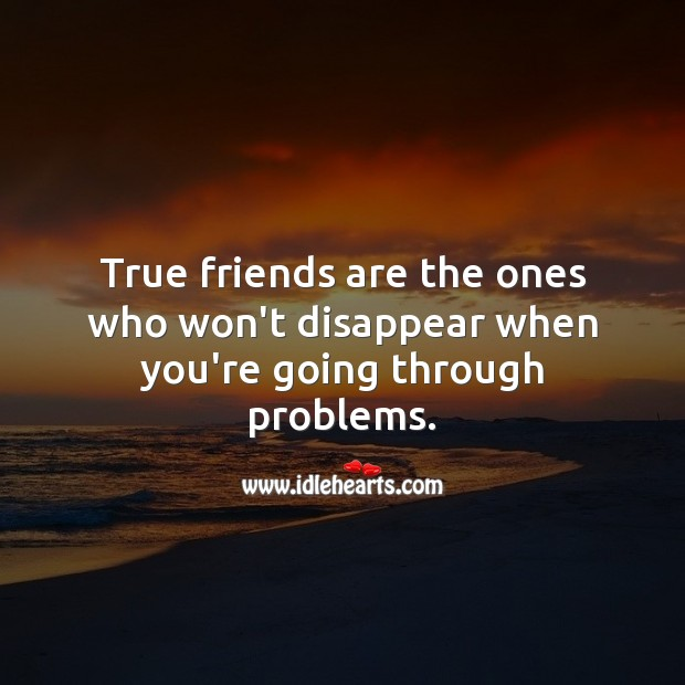 True friends are the ones who won't disappear when you're going through problems. Image